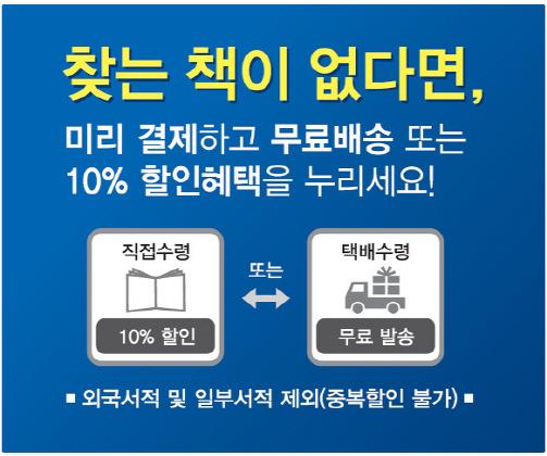 찾는 책이 없다면, 미리 결제하고 무료배송 또는 10% 할인혜택을 누리세요! 직접수령 10%할인 또는 택배수령 무료 발송 * 외국 서적 및 일부서적 제외(중복할인 불가)*